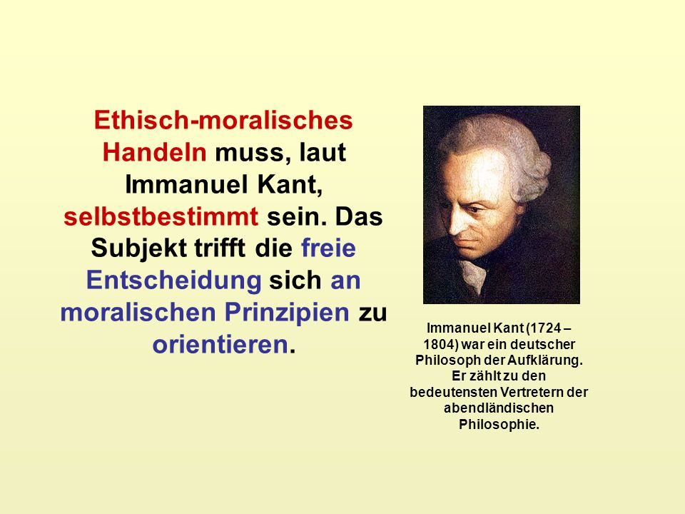 Immanuel Kant (1724 – 1804) war ein deutscher Philosoph der Aufklärung. Er zählt zu den bedeutensten Vertretern der abendländischen Philosophie. Ethis