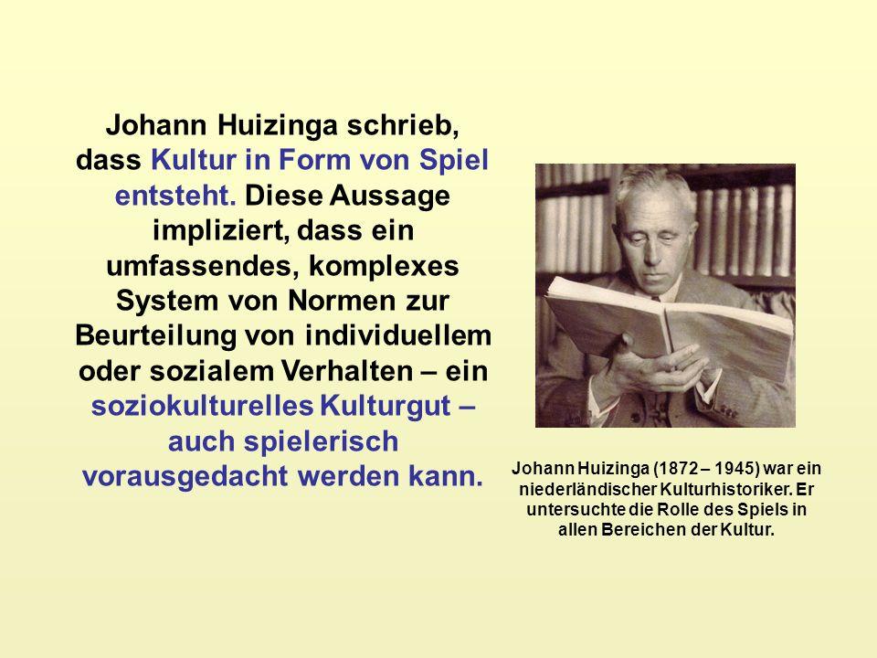 Johann Huizinga schrieb, dass Kultur in Form von Spiel entsteht. Diese Aussage impliziert, dass ein umfassendes, komplexes System von Normen zur Beurt