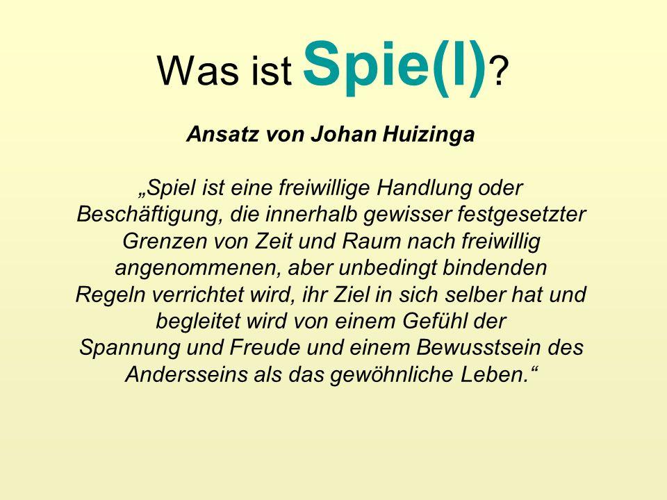 Was ist Spie(l) ? Ansatz von Johan Huizinga Spiel ist eine freiwillige Handlung oder Beschäftigung, die innerhalb gewisser festgesetzter Grenzen von Z