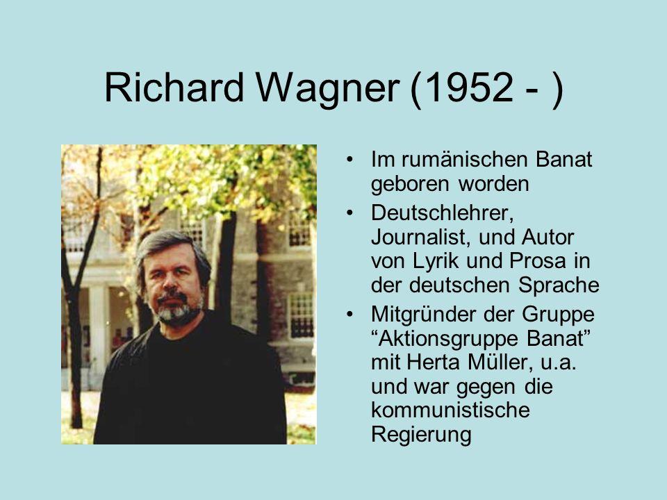 Richard Wagner (1952 - ) Im rumänischen Banat geboren worden Deutschlehrer, Journalist, und Autor von Lyrik und Prosa in der deutschen Sprache Mitgründer der Gruppe Aktionsgruppe Banat mit Herta Müller, u.a.