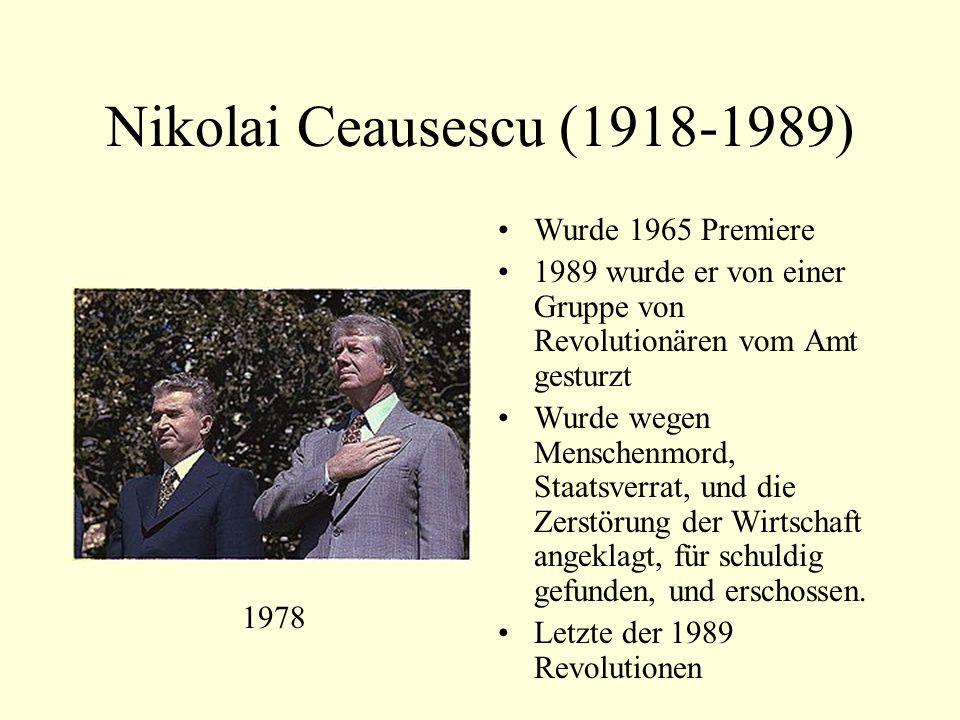 Nikolai Ceausescu (1918-1989) Wurde 1965 Premiere 1989 wurde er von einer Gruppe von Revolutionären vom Amt gesturzt Wurde wegen Menschenmord, Staatsverrat, und die Zerstörung der Wirtschaft angeklagt, für schuldig gefunden, und erschossen.