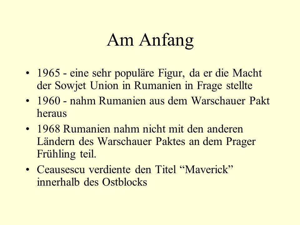 Am Anfang 1965 - eine sehr populäre Figur, da er die Macht der Sowjet Union in Rumanien in Frage stellte 1960 - nahm Rumanien aus dem Warschauer Pakt heraus 1968 Rumanien nahm nicht mit den anderen Ländern des Warschauer Paktes an dem Prager Frühling teil.