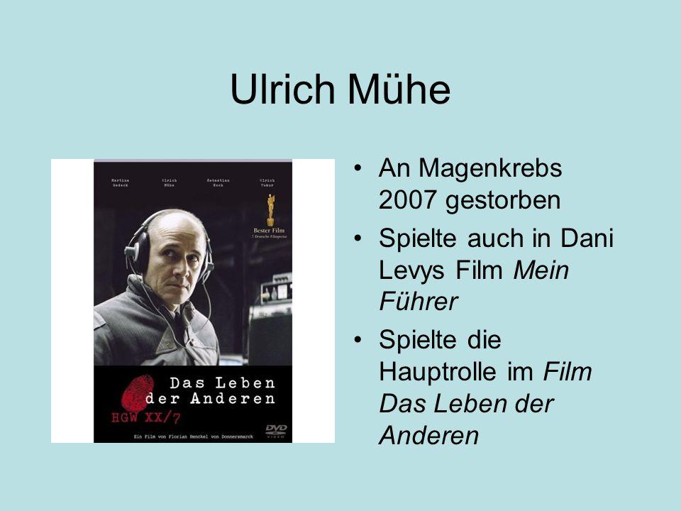 Ulrich Mühe An Magenkrebs 2007 gestorben Spielte auch in Dani Levys Film Mein Führer Spielte die Hauptrolle im Film Das Leben der Anderen