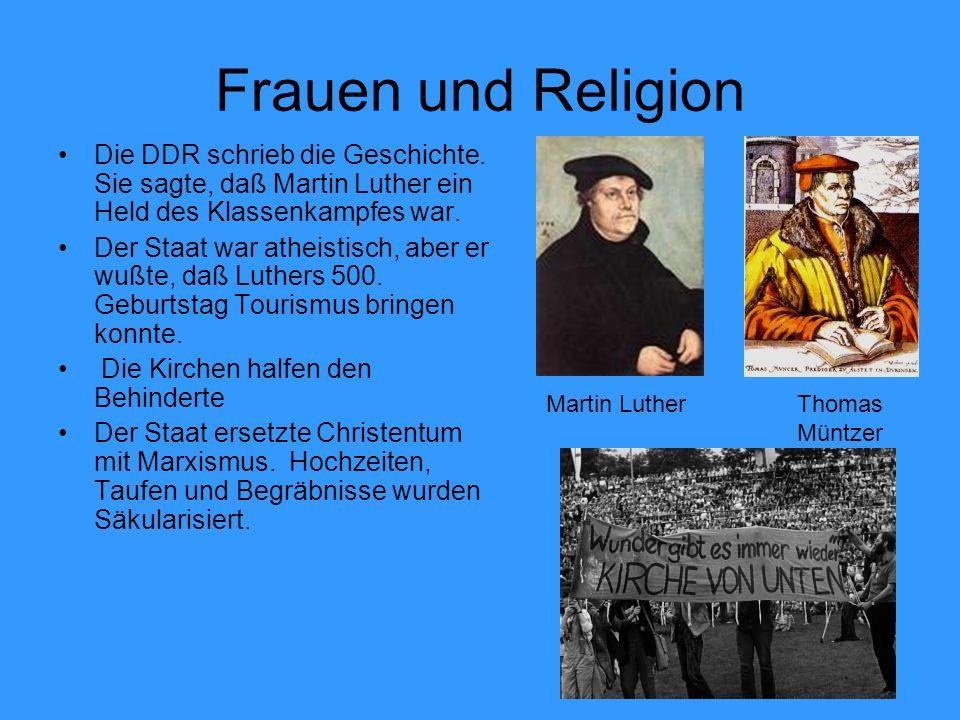 Frauen und Religion Die DDR schrieb die Geschichte. Sie sagte, daß Martin Luther ein Held des Klassenkampfes war. Der Staat war atheistisch, aber er w