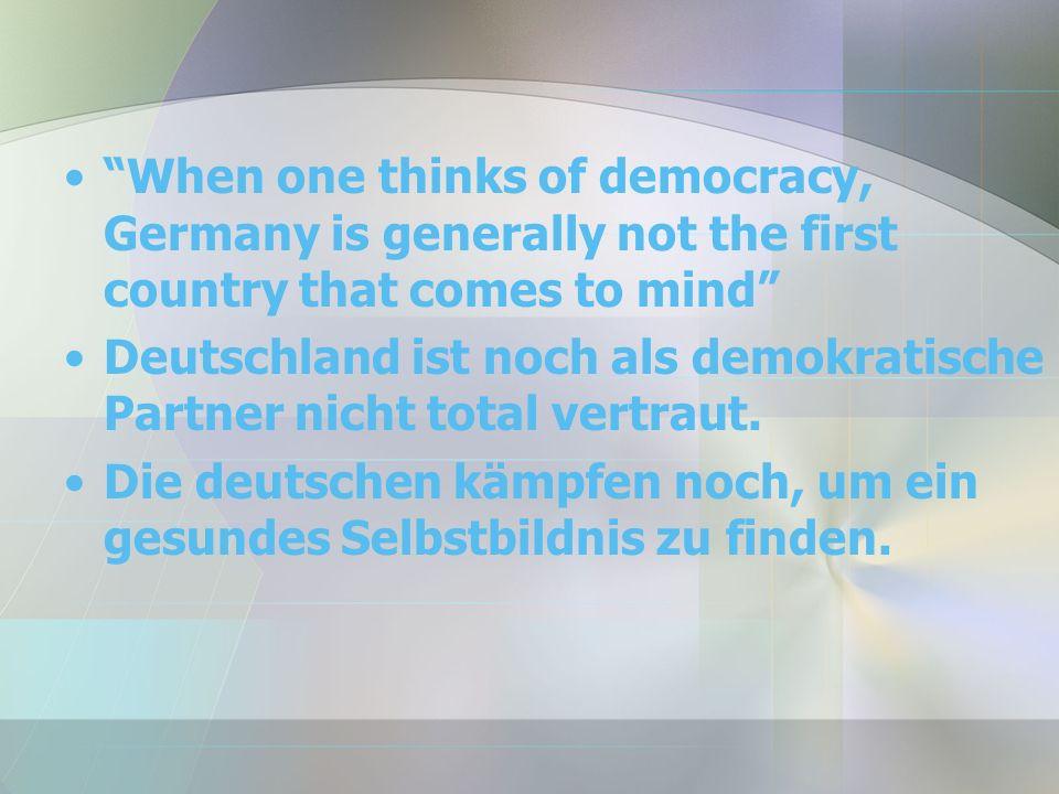 When one thinks of democracy, Germany is generally not the first country that comes to mind Deutschland ist noch als demokratische Partner nicht total vertraut.