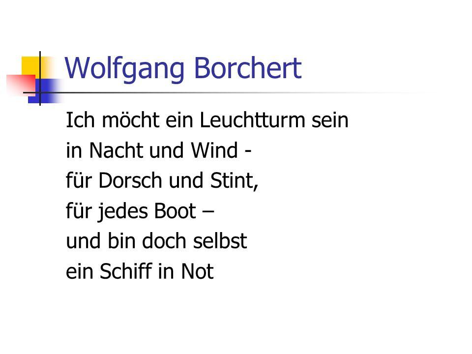Wolfgang Borchert Ich möcht ein Leuchtturm sein in Nacht und Wind - für Dorsch und Stint, für jedes Boot – und bin doch selbst ein Schiff in Not