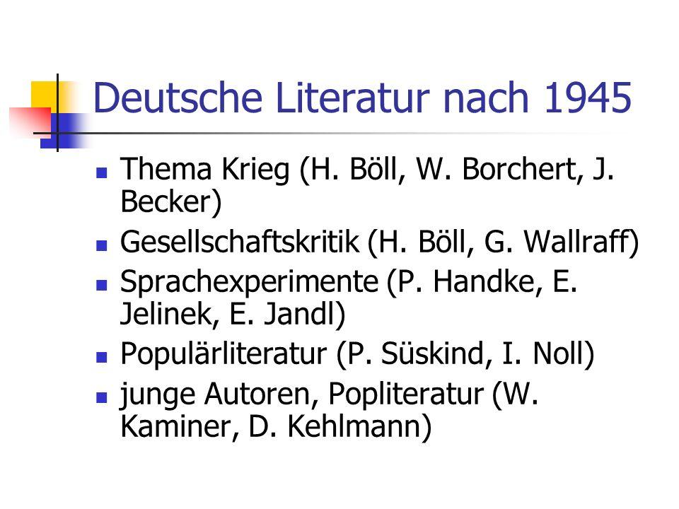 Deutsche Literatur nach 1945 Thema Krieg (H. Böll, W. Borchert, J. Becker) Gesellschaftskritik (H. Böll, G. Wallraff) Sprachexperimente (P. Handke, E.