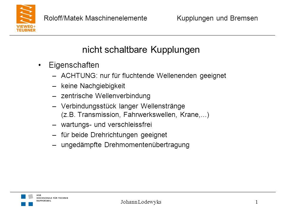 Kupplungen und Bremsen Roloff/Matek Maschinenelemente Johann Lodewyks1 nicht schaltbare Kupplungen Eigenschaften –ACHTUNG: nur für fluchtende Wellenenden geeignet –keine Nachgiebigkeit –zentrische Wellenverbindung –Verbindungsstück langer Wellenstränge (z.B.