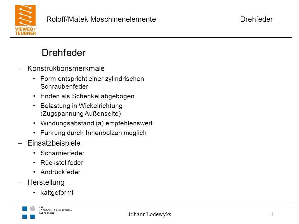 Drehfeder Roloff/Matek Maschinenelemente Johann Lodewyks1 Drehfeder –Konstruktionsmerkmale Form entspricht einer zylindrischen Schraubenfeder Enden al