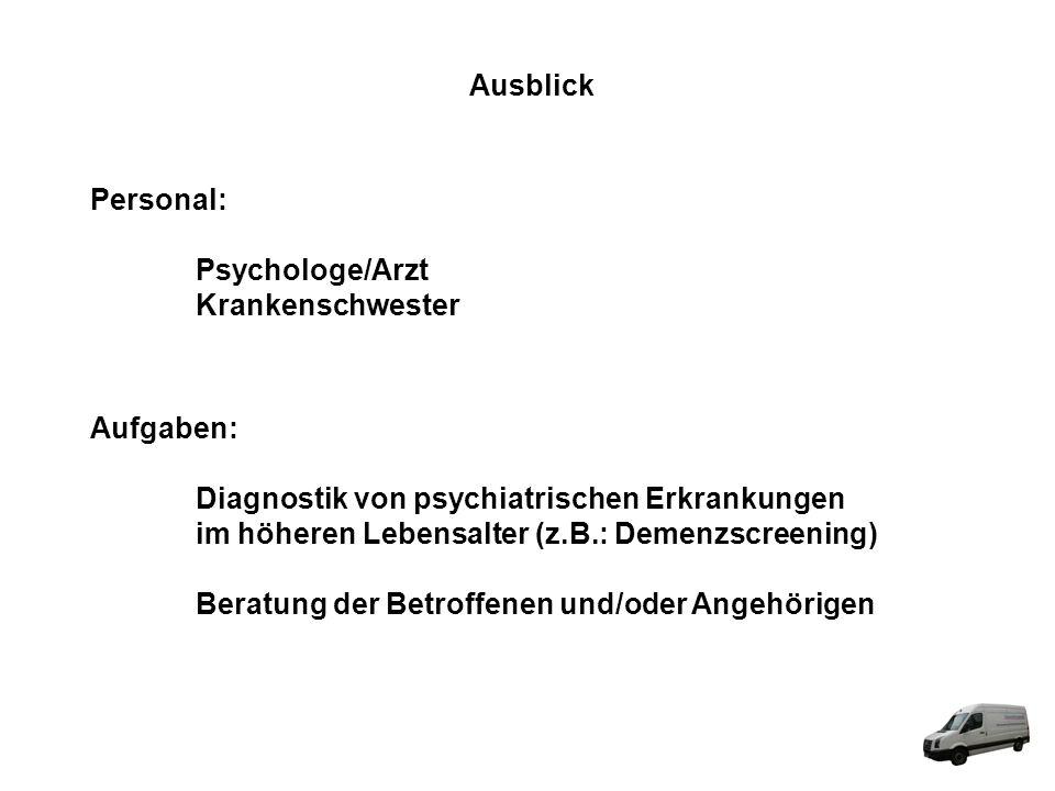 Ausblick Personal: Psychologe/Arzt Krankenschwester Aufgaben: Diagnostik von psychiatrischen Erkrankungen im höheren Lebensalter (z.B.: Demenzscreenin