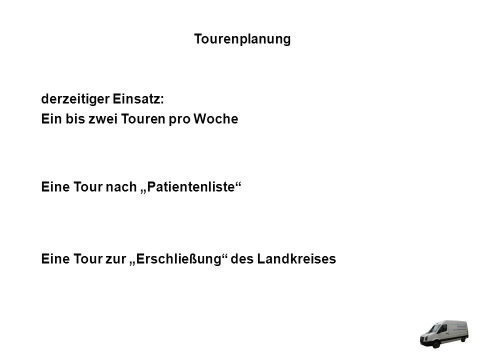 Tourenplanung derzeitiger Einsatz: Ein bis zwei Touren pro Woche Eine Tour nach Patientenliste Eine Tour zur Erschließung des Landkreises