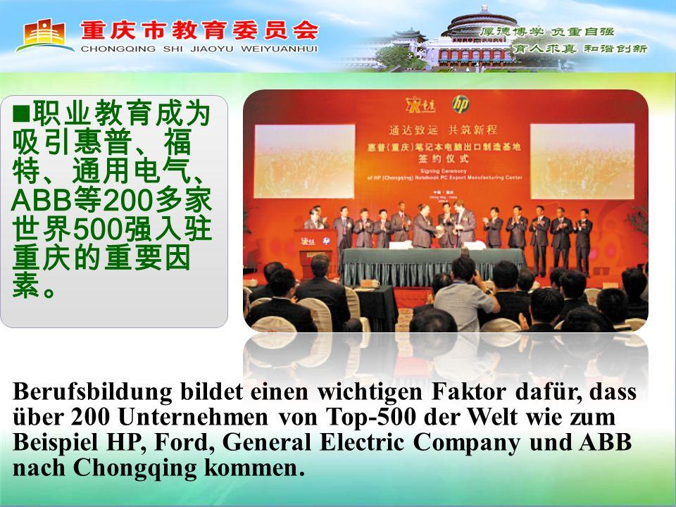 ABB 200 500 Berufsbildung bildet einen wichtigen Faktor dafür, dass über 200 Unternehmen von Top-500 der Welt wie zum Beispiel HP, Ford, General Electric Company und ABB nach Chongqing kommen.