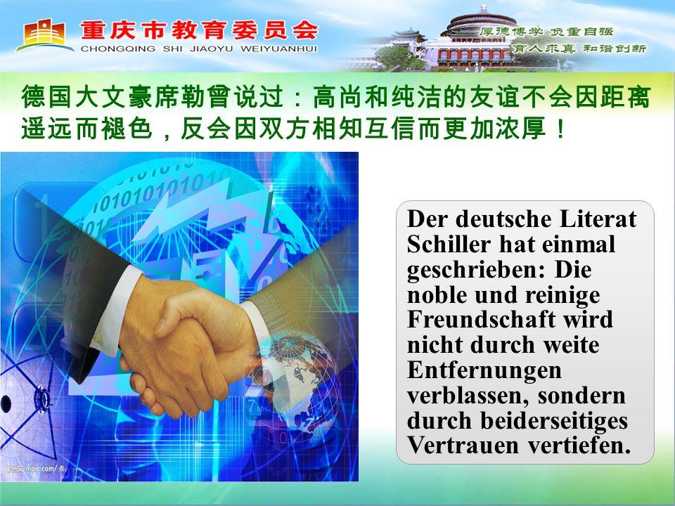 Der deutsche Literat Schiller hat einmal geschrieben: Die noble und reinige Freundschaft wird nicht durch weite Entfernungen verblassen, sondern durch beiderseitiges Vertrauen vertiefen.