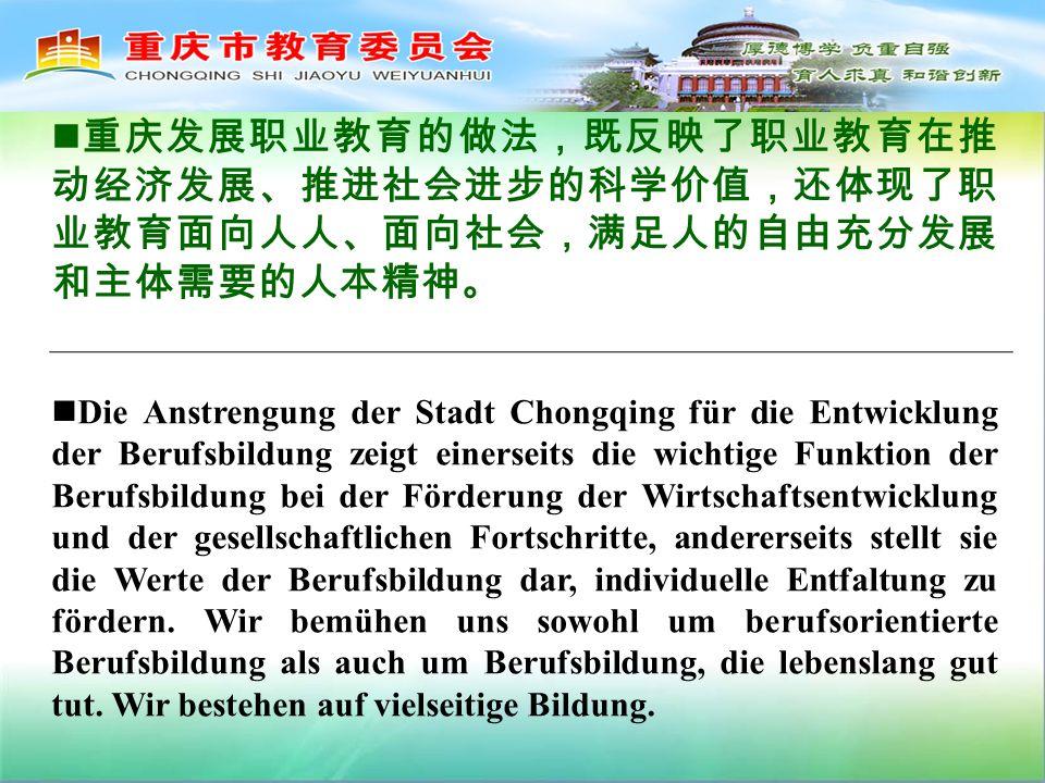 Die Anstrengung der Stadt Chongqing für die Entwicklung der Berufsbildung zeigt einerseits die wichtige Funktion der Berufsbildung bei der Förderung der Wirtschaftsentwicklung und der gesellschaftlichen Fortschritte, andererseits stellt sie die Werte der Berufsbildung dar, individuelle Entfaltung zu fördern.