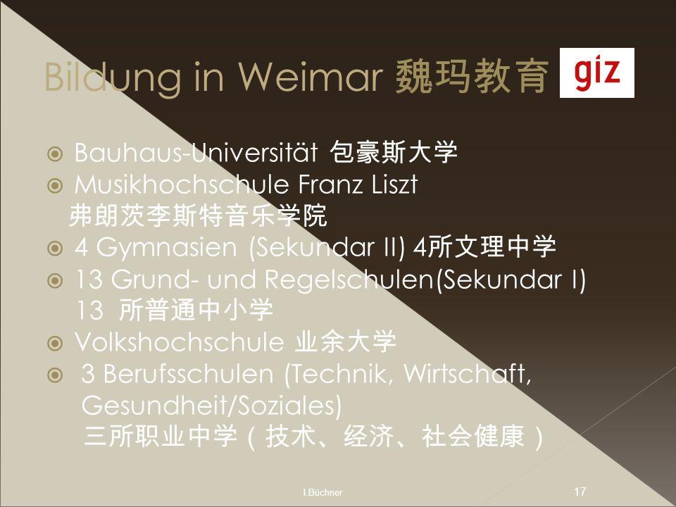 I.Büchner 17 Bildung in Weimar Bauhaus-Universität Musikhochschule Franz Liszt 4 Gymnasien (Sekundar II) 4 13 Grund- und Regelschulen(Sekundar I) 13 V