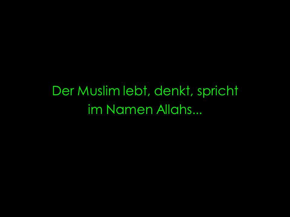 Der Muslim lebt, denkt, spricht im Namen Allahs...