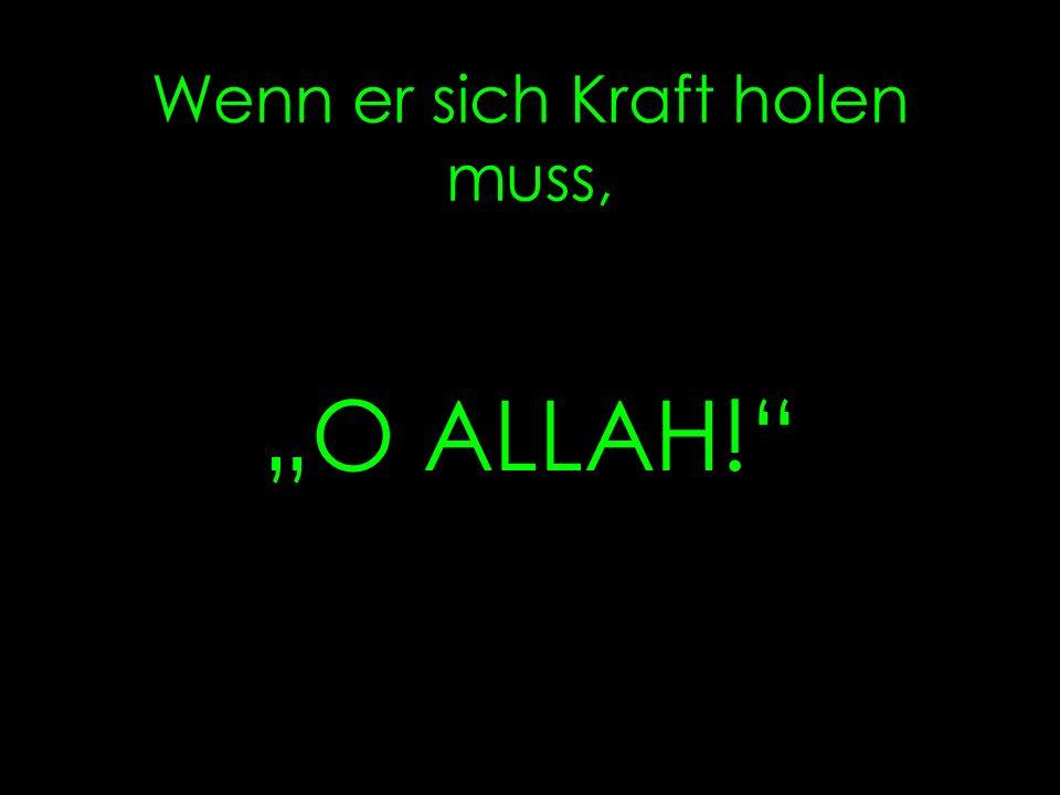 Wenn er etwas hinter sich bringen muss, heißt es ALLAH ALLAH!