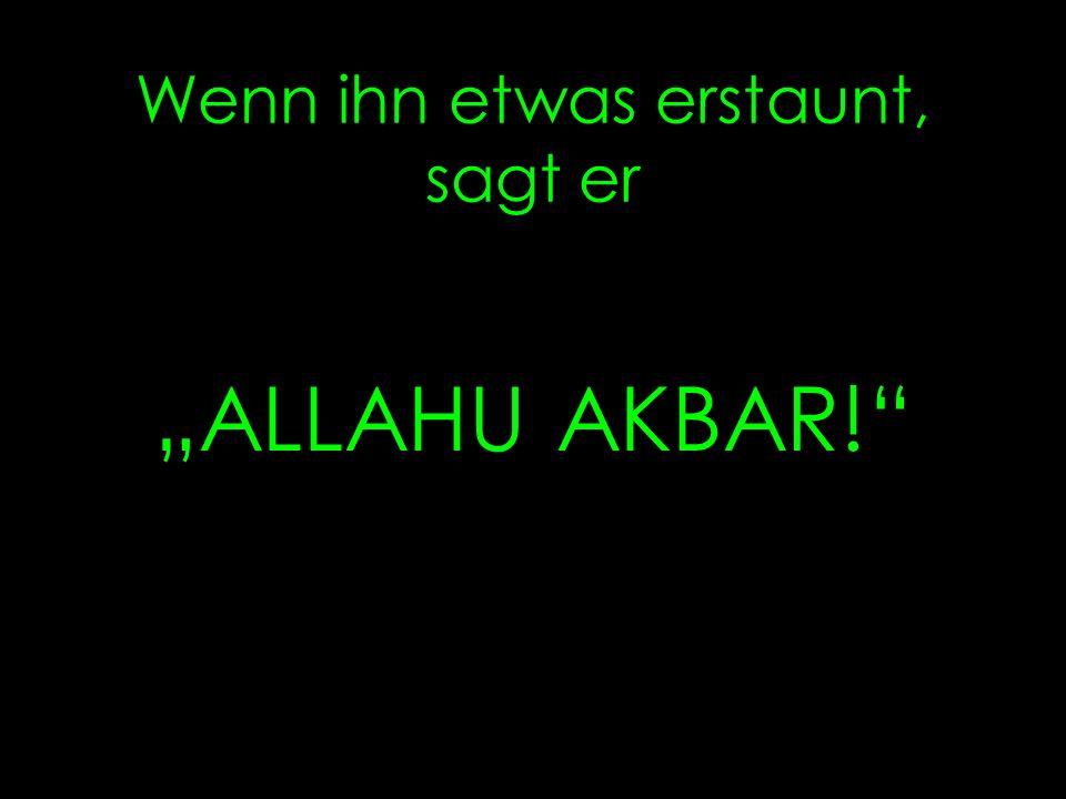 Wenn ihn etwas erstaunt, sagt er ALLAHU AKBAR!