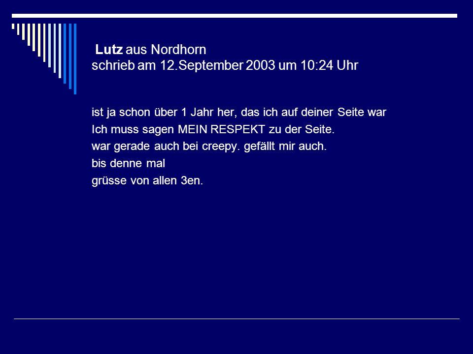 Lutz aus Nordhorn schrieb am 12.September 2003 um 10:24 Uhr ist ja schon über 1 Jahr her, das ich auf deiner Seite war Ich muss sagen MEIN RESPEKT zu