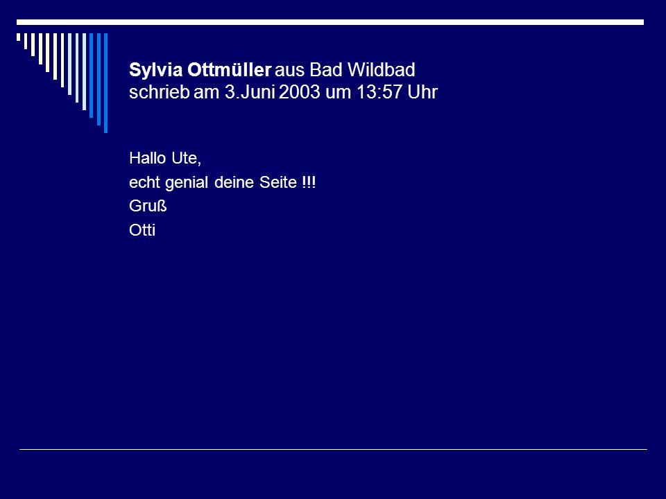 Sylvia Ottmüller aus Bad Wildbad schrieb am 3.Juni 2003 um 13:57 Uhr Hallo Ute, echt genial deine Seite !!! Gruß Otti