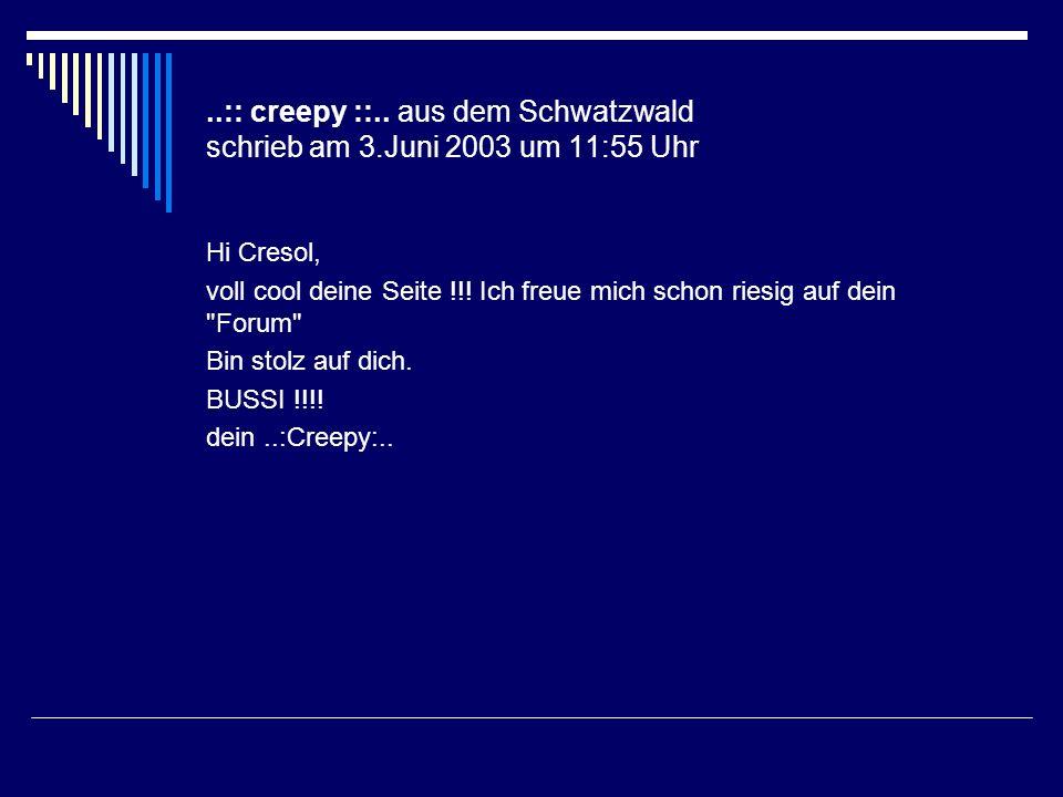 ..:: creepy ::.. aus dem Schwatzwald schrieb am 3.Juni 2003 um 11:55 Uhr Hi Cresol, voll cool deine Seite !!! Ich freue mich schon riesig auf dein