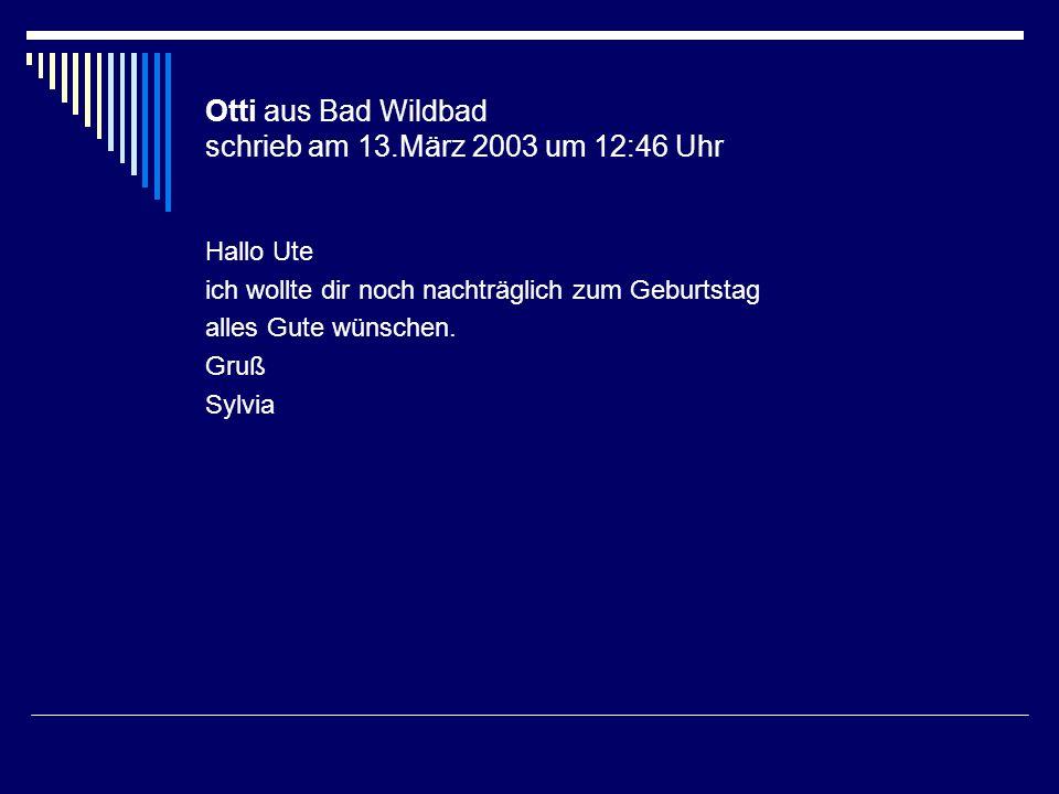 Otti aus Bad Wildbad schrieb am 13.März 2003 um 12:46 Uhr Hallo Ute ich wollte dir noch nachträglich zum Geburtstag alles Gute wünschen. Gruß Sylvia