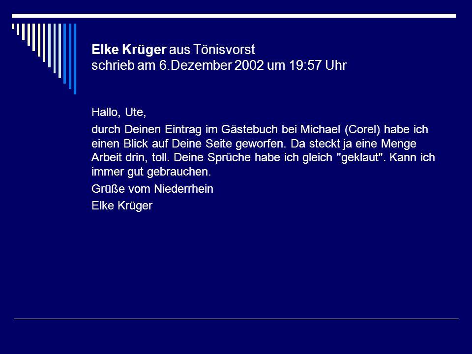 Elke Krüger aus Tönisvorst schrieb am 6.Dezember 2002 um 19:57 Uhr Hallo, Ute, durch Deinen Eintrag im Gästebuch bei Michael (Corel) habe ich einen Bl