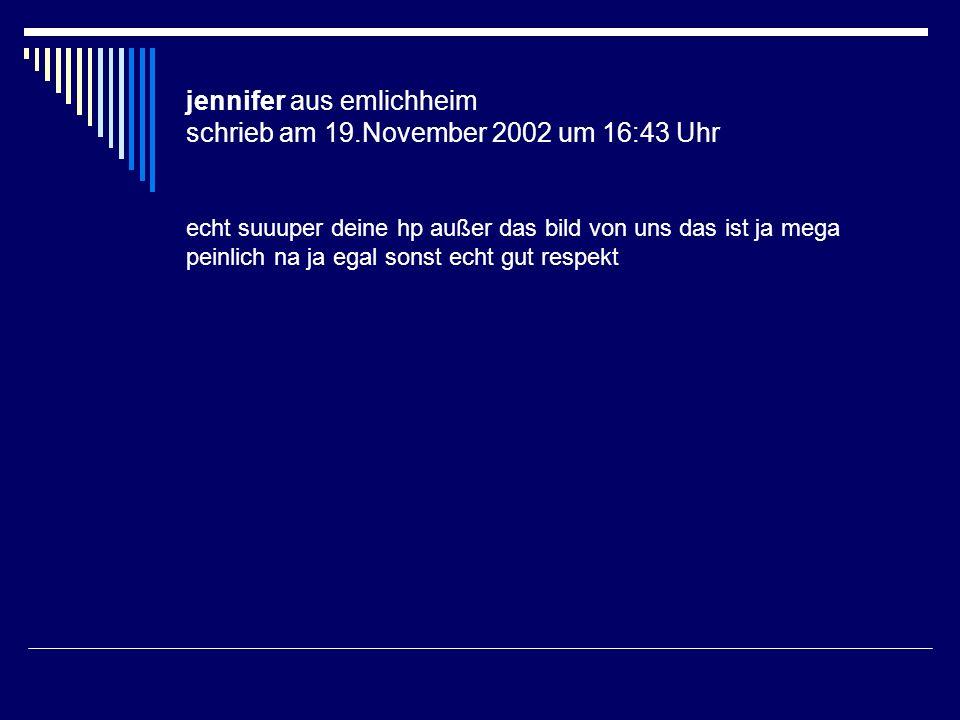 jennifer aus emlichheim schrieb am 19.November 2002 um 16:43 Uhr echt suuuper deine hp außer das bild von uns das ist ja mega peinlich na ja egal sons