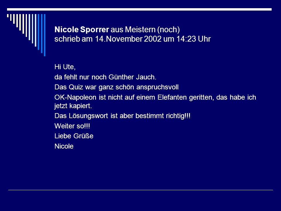 Nicole Sporrer aus Meistern (noch) schrieb am 14.November 2002 um 14:23 Uhr Hi Ute, da fehlt nur noch Günther Jauch. Das Quiz war ganz schön anspruchs