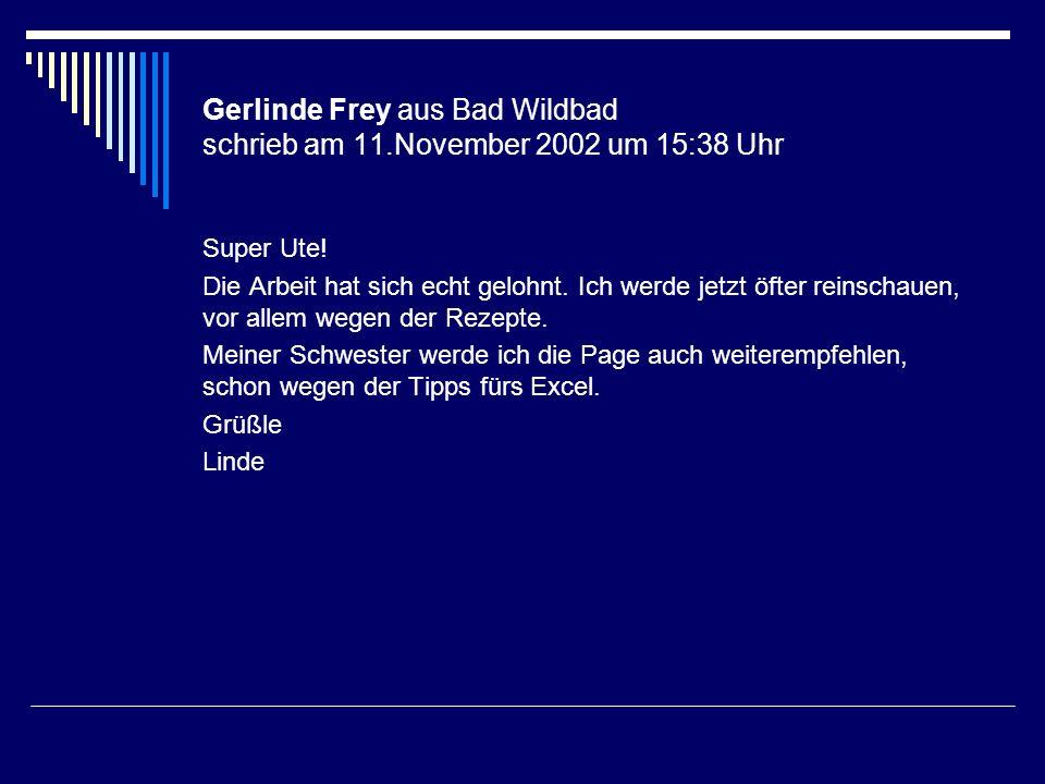 Gerlinde Frey aus Bad Wildbad schrieb am 11.November 2002 um 15:38 Uhr Super Ute! Die Arbeit hat sich echt gelohnt. Ich werde jetzt öfter reinschauen,