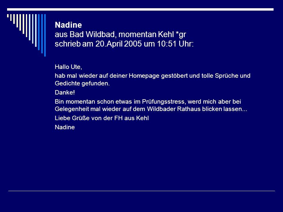 Nadine aus Bad Wildbad, momentan Kehl *gr schrieb am 20.April 2005 um 10:51 Uhr: Hallo Ute, hab mal wieder auf deiner Homepage gestöbert und tolle Spr