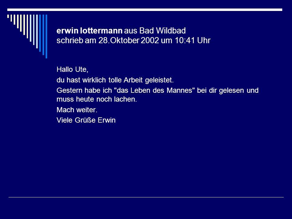 erwin lottermann aus Bad Wildbad schrieb am 28.Oktober 2002 um 10:41 Uhr Hallo Ute, du hast wirklich tolle Arbeit geleistet. Gestern habe ich