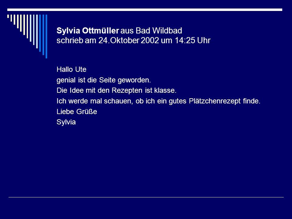Sylvia Ottmüller aus Bad Wildbad schrieb am 24.Oktober 2002 um 14:25 Uhr Hallo Ute genial ist die Seite geworden. Die Idee mit den Rezepten ist klasse