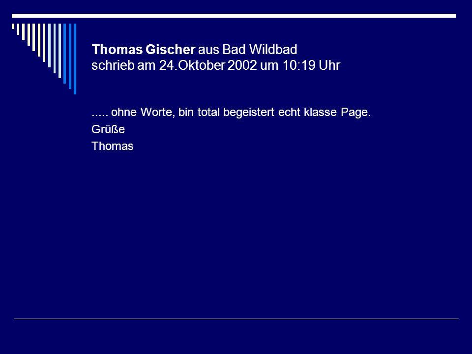 Thomas Gischer aus Bad Wildbad schrieb am 24.Oktober 2002 um 10:19 Uhr..... ohne Worte, bin total begeistert echt klasse Page. Grüße Thomas