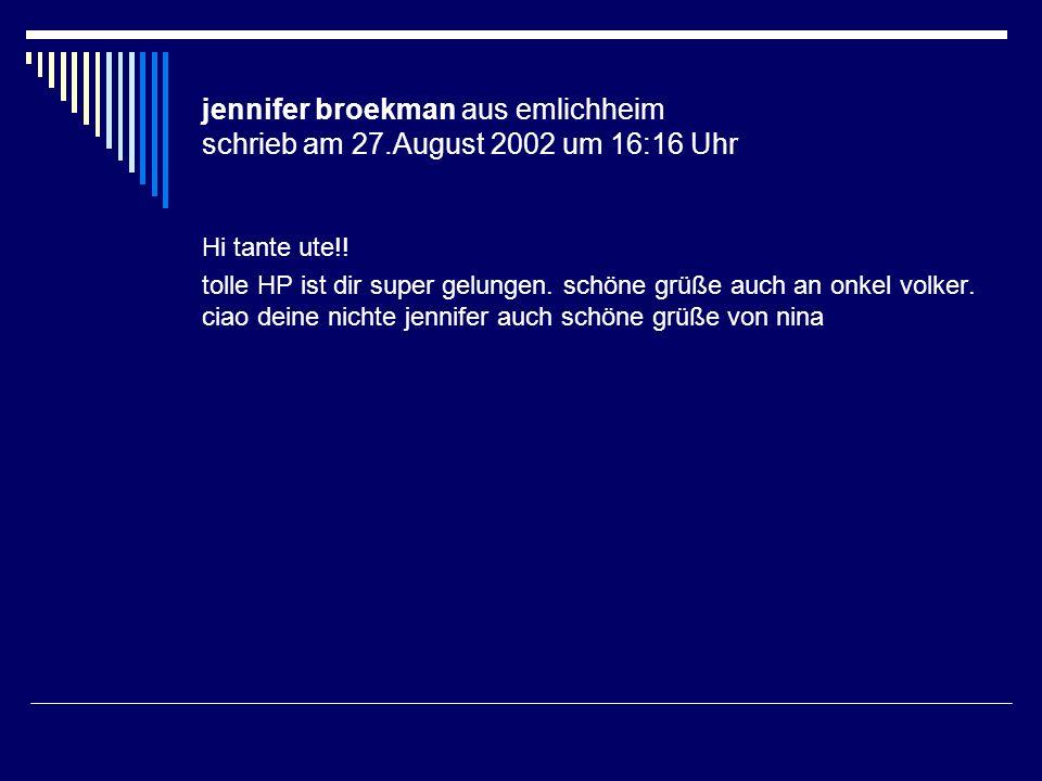 jennifer broekman aus emlichheim schrieb am 27.August 2002 um 16:16 Uhr Hi tante ute!! tolle HP ist dir super gelungen. schöne grüße auch an onkel vol