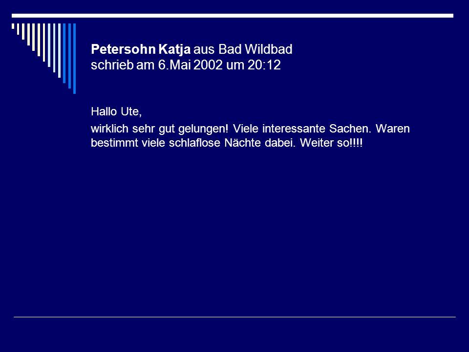 Petersohn Katja aus Bad Wildbad schrieb am 6.Mai 2002 um 20:12 Hallo Ute, wirklich sehr gut gelungen! Viele interessante Sachen. Waren bestimmt viele
