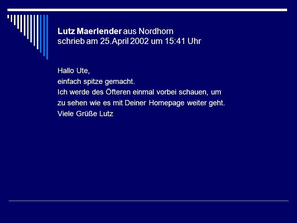 Lutz Maerlender aus Nordhorn schrieb am 25.April 2002 um 15:41 Uhr Hallo Ute, einfach spitze gemacht. Ich werde des Öfteren einmal vorbei schauen, um