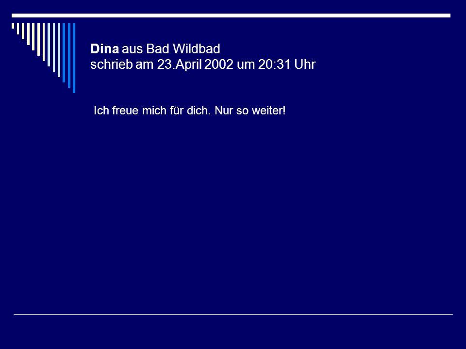 Dina aus Bad Wildbad schrieb am 23.April 2002 um 20:31 Uhr Ich freue mich für dich. Nur so weiter!
