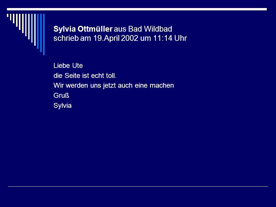 Sylvia Ottmüller aus Bad Wildbad schrieb am 19.April 2002 um 11:14 Uhr Liebe Ute die Seite ist echt toll. Wir werden uns jetzt auch eine machen Gruß S