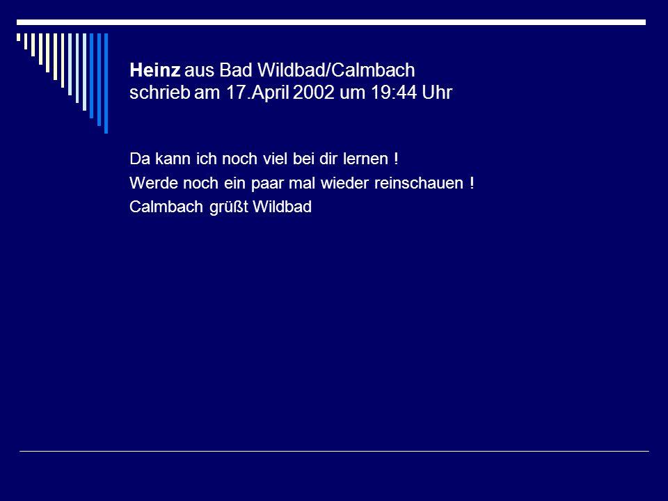 Heinz aus Bad Wildbad/Calmbach schrieb am 17.April 2002 um 19:44 Uhr Da kann ich noch viel bei dir lernen ! Werde noch ein paar mal wieder reinschauen