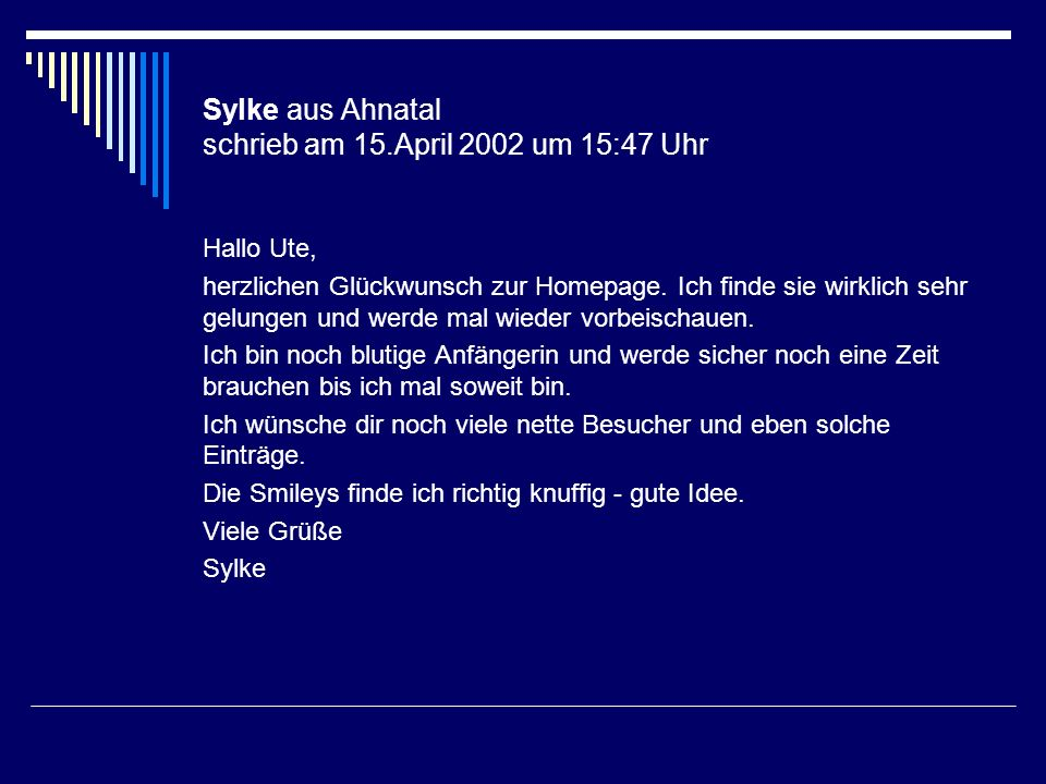 Sylke aus Ahnatal schrieb am 15.April 2002 um 15:47 Uhr Hallo Ute, herzlichen Glückwunsch zur Homepage. Ich finde sie wirklich sehr gelungen und werde