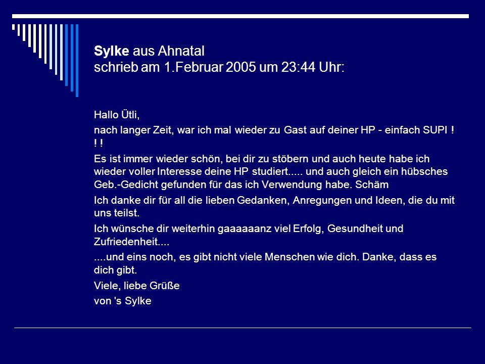 Sylke aus Ahnatal schrieb am 1.Februar 2005 um 23:44 Uhr: Hallo Ütli, nach langer Zeit, war ich mal wieder zu Gast auf deiner HP - einfach SUPI ! ! !