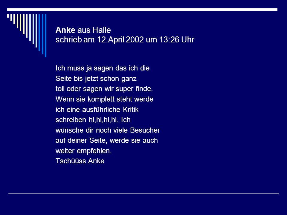 Anke aus Halle schrieb am 12.April 2002 um 13:26 Uhr Ich muss ja sagen das ich die Seite bis jetzt schon ganz toll oder sagen wir super finde. Wenn si