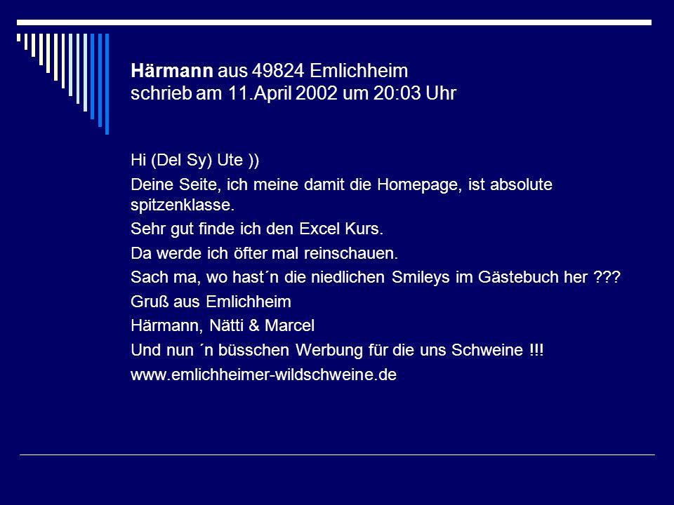 Härmann aus 49824 Emlichheim schrieb am 11.April 2002 um 20:03 Uhr Hi (Del Sy) Ute )) Deine Seite, ich meine damit die Homepage, ist absolute spitzenk