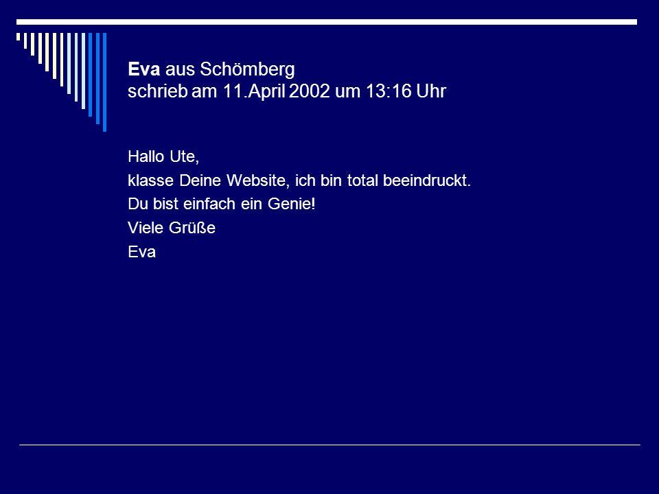 Eva aus Schömberg schrieb am 11.April 2002 um 13:16 Uhr Hallo Ute, klasse Deine Website, ich bin total beeindruckt. Du bist einfach ein Genie! Viele G