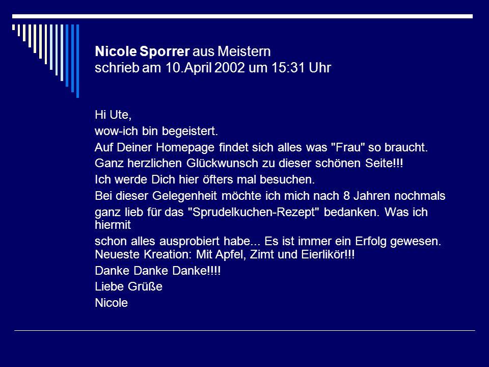 Nicole Sporrer aus Meistern schrieb am 10.April 2002 um 15:31 Uhr Hi Ute, wow-ich bin begeistert. Auf Deiner Homepage findet sich alles was