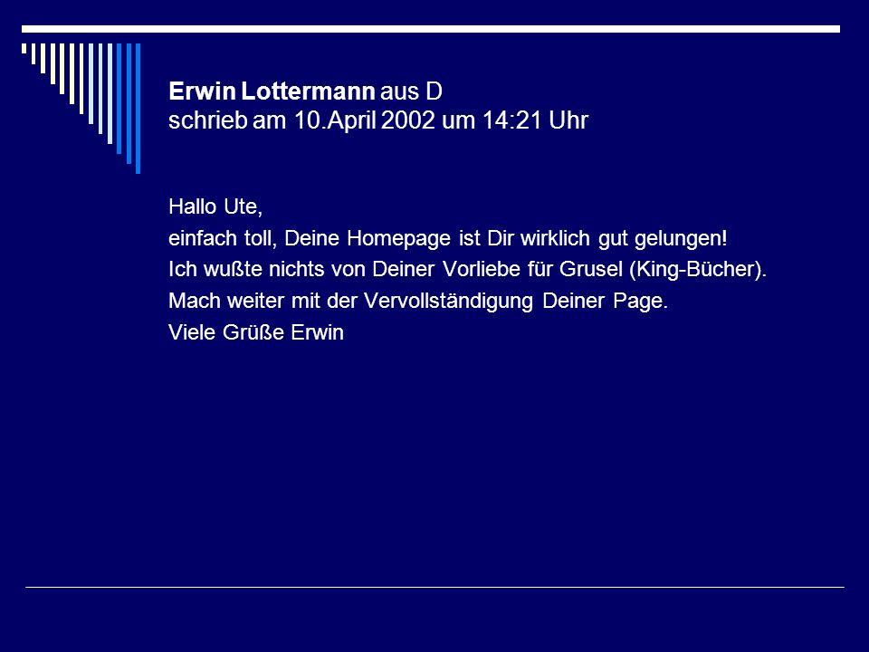 Erwin Lottermann aus D schrieb am 10.April 2002 um 14:21 Uhr Hallo Ute, einfach toll, Deine Homepage ist Dir wirklich gut gelungen! Ich wußte nichts v