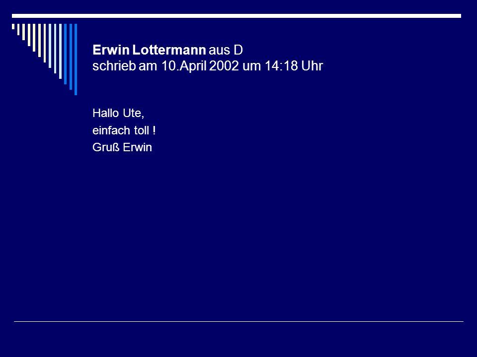 Erwin Lottermann aus D schrieb am 10.April 2002 um 14:18 Uhr Hallo Ute, einfach toll ! Gruß Erwin
