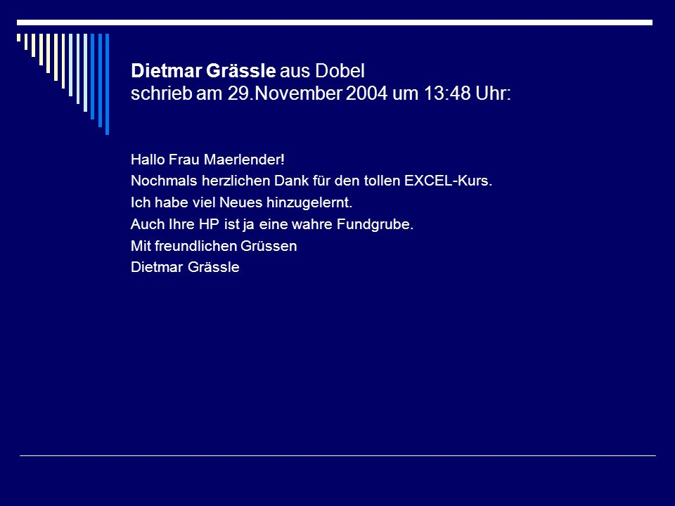 Dietmar Grässle aus Dobel schrieb am 29.November 2004 um 13:48 Uhr: Hallo Frau Maerlender! Nochmals herzlichen Dank für den tollen EXCEL-Kurs. Ich hab