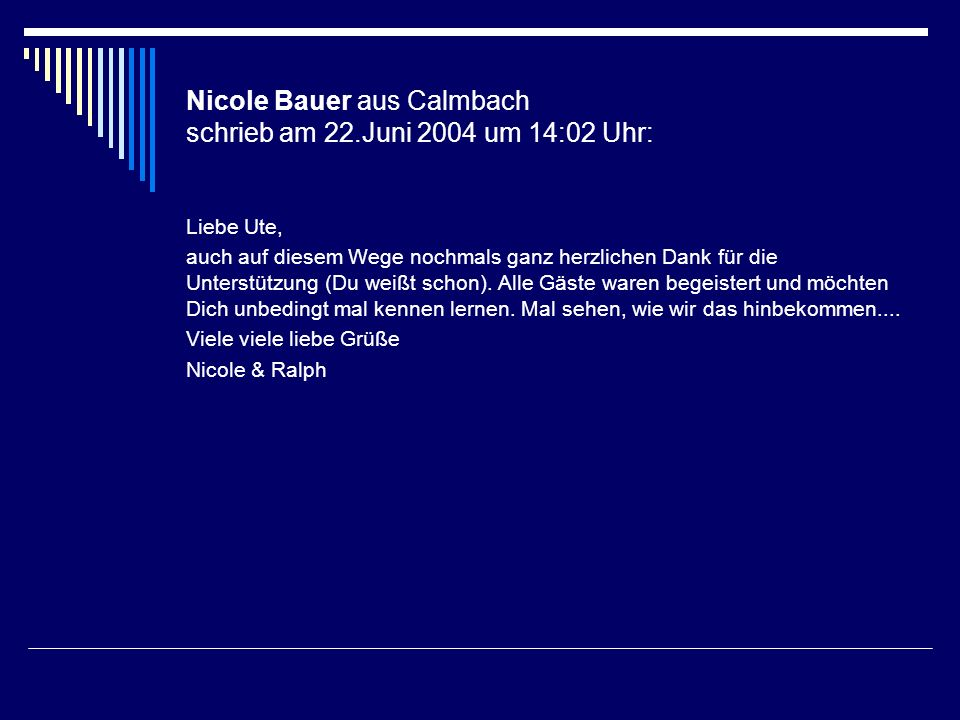 Nicole Bauer aus Calmbach schrieb am 22.Juni 2004 um 14:02 Uhr: Liebe Ute, auch auf diesem Wege nochmals ganz herzlichen Dank für die Unterstützung (D